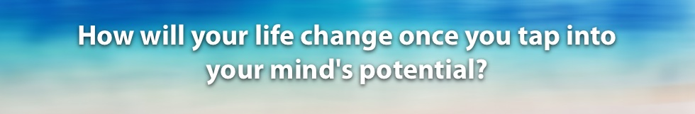 How will your life change once you tap into your mind's potential?